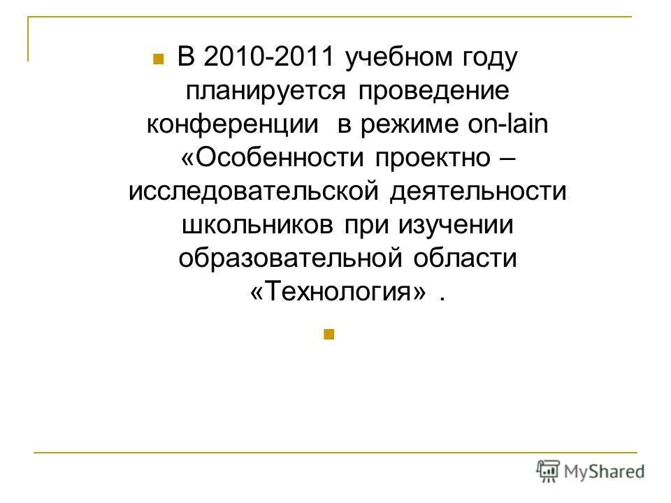 В 2010-2011 учебном году планируется проведение конференции в режиме on-lain «Особенности проектно – исследовательской деятельности школьников при изучении образовательной области «Технология».