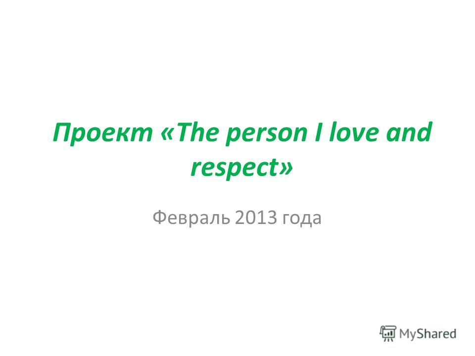 Проект «The person I love and respect» Февраль 2013 года