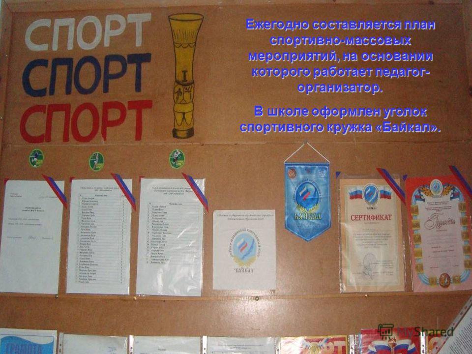 Ежегодно составляется план спортивно-массовых мероприятий, на основании которого работает педагог- организатор. В школе оформлен уголок спортивного кружка «Байкал».