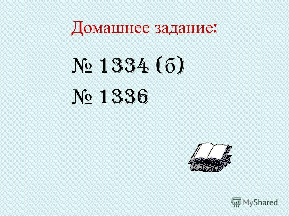Домашнее задание : 1334 ( б ) 1336