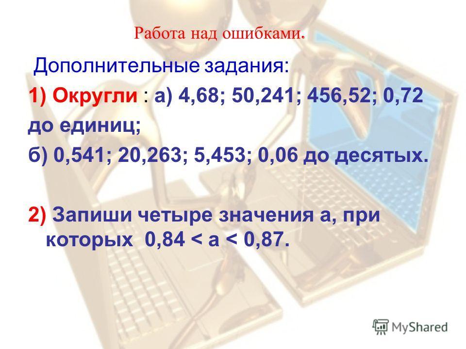 Работа над ошибками. Дополнительные задания: 1) Округли : а) 4,68; 50,241; 456,52; 0,72 до единиц; б) 0,541; 20,263; 5,453; 0,06 до десятых. 2) Запиши четыре значения а, при которых 0,84 < a < 0,87.