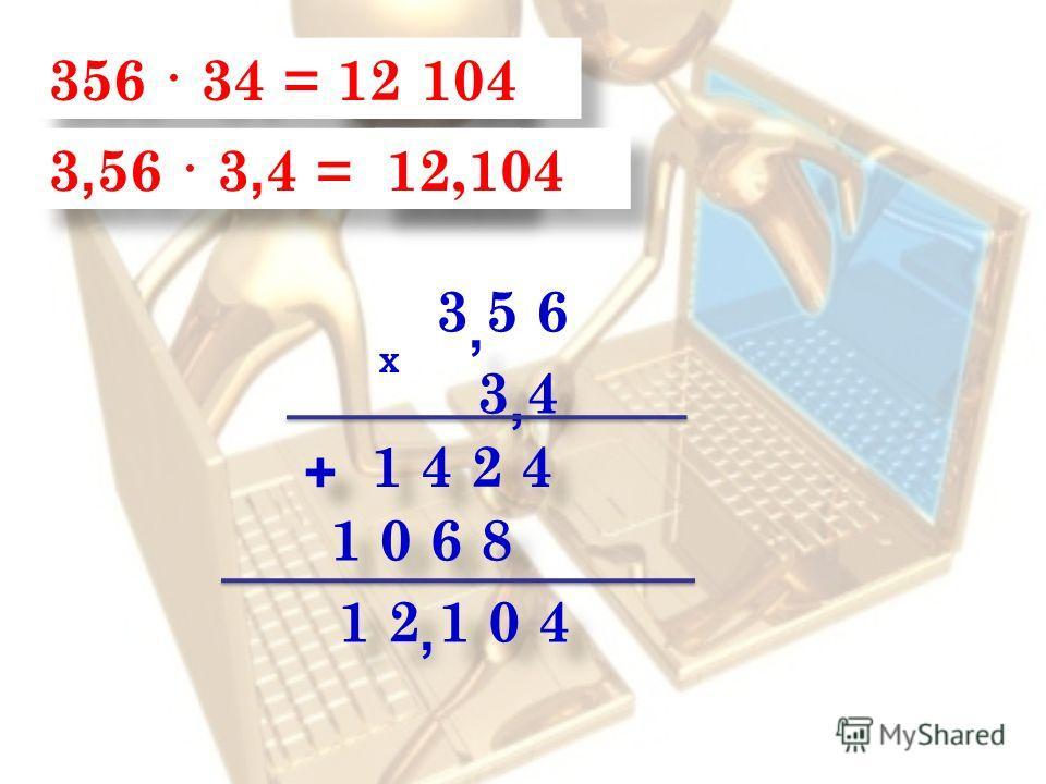 356 · 34 = 12 104 3 5 6 1 2 1 0 4 3 4 1 4 2 4 1 0 6 8 + + 3, 56 · 3, 4 = 12,104,,,,,