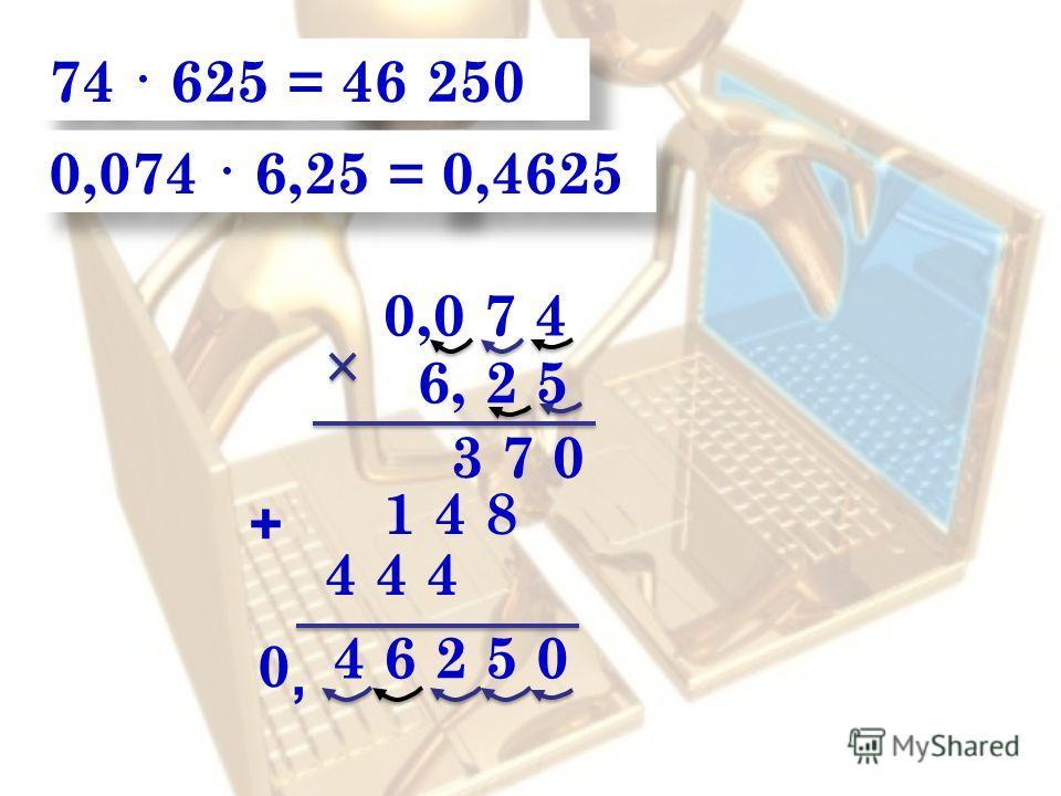 74 · 625 = 46 250 0,0 7 4 4 6 2 5 0 6, 2 5 3 7 0 1 4 8 + 0,074 · 6,25 = 0,4625, 4 4 4 0