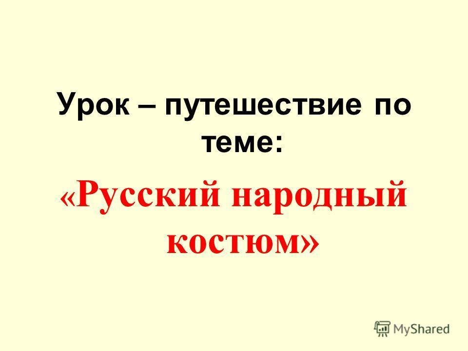 Урок – путешествие по теме: « Русский народный костюм»