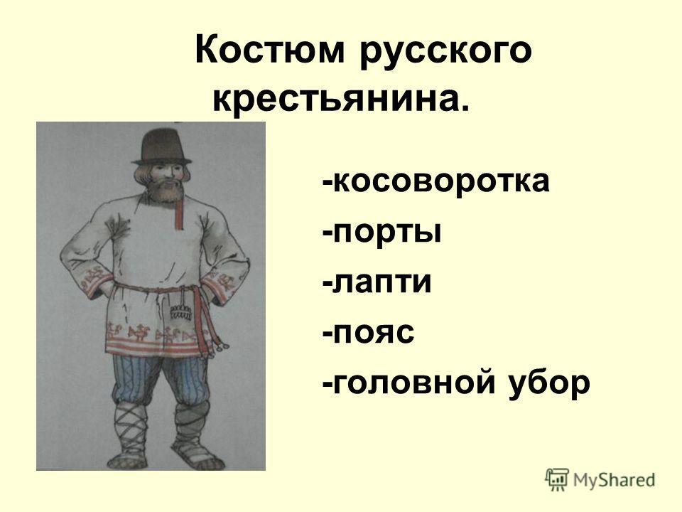 Костюм русского крестьянина. -косоворотка -порты -лапти -пояс -головной убор