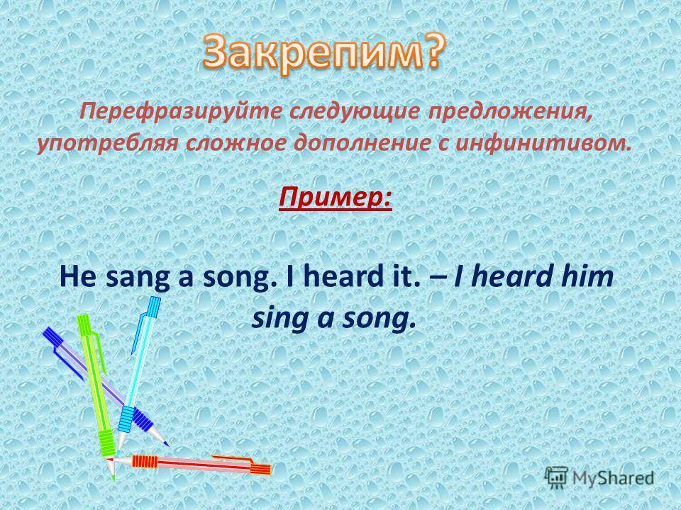 . Перефразируйте следующие предложения, употребляя сложное дополнение с инфинитивом. Пример: He sang a song. I heard it. – I heard him sing a song.