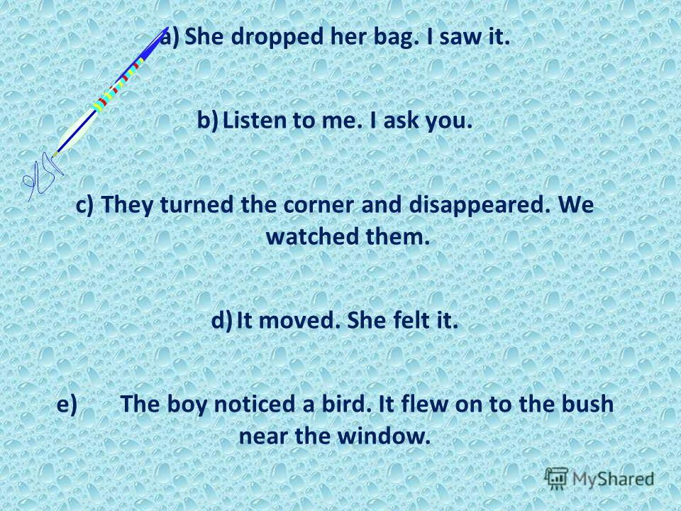 a)She dropped her bag. I saw it. b)Listen to me. I ask you. c)They turned the corner and disappeared. We watched them. d)It moved. She felt it. e) The boy noticed a bird. It flew on to the bush near the window.