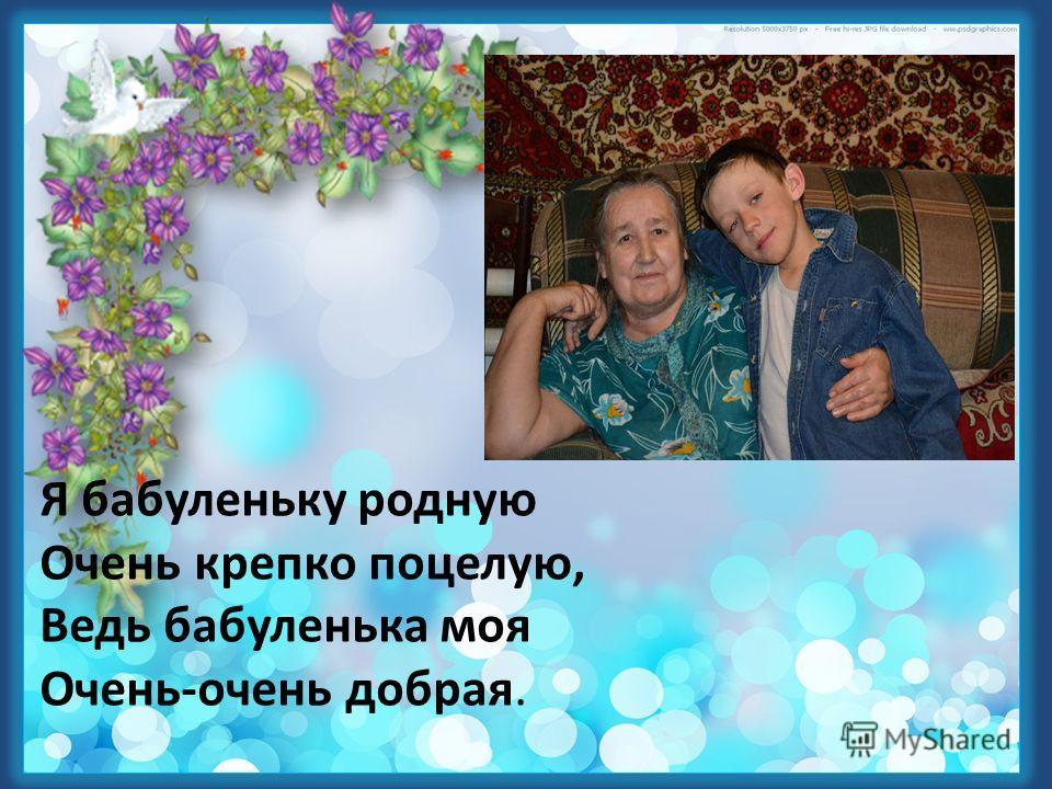 Я бабуленьку родную Очень крепко поцелую, Ведь бабуленька моя Очень-очень добрая.