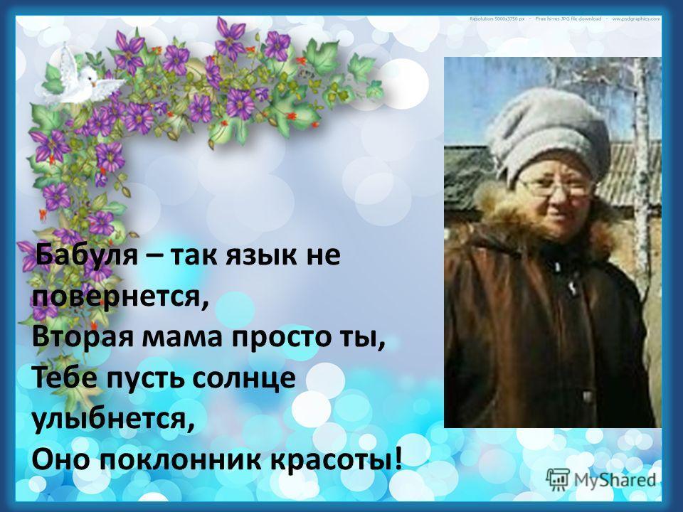 Бабуля – так язык не повернется, Вторая мама просто ты, Тебе пусть солнце улыбнется, Оно поклонник красоты!