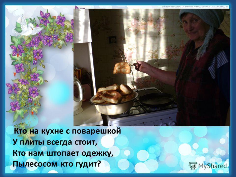 Кто на кухне с поварешкой У плиты всегда стоит, Кто нам штопает одежку, Пылесосом кто гудит?