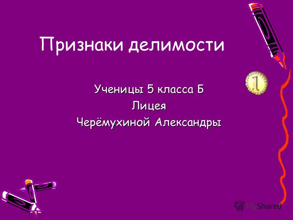 Признаки делимости Ученицы 5 класса Б Лицея Черёмухиной Александры