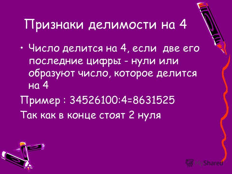 Признаки делимости на 4 Число делится на 4, если две его последние цифры - нули или образуют число, которое делится на 4 Пример : 34526100:4=8631525 Так как в конце стоят 2 нуля