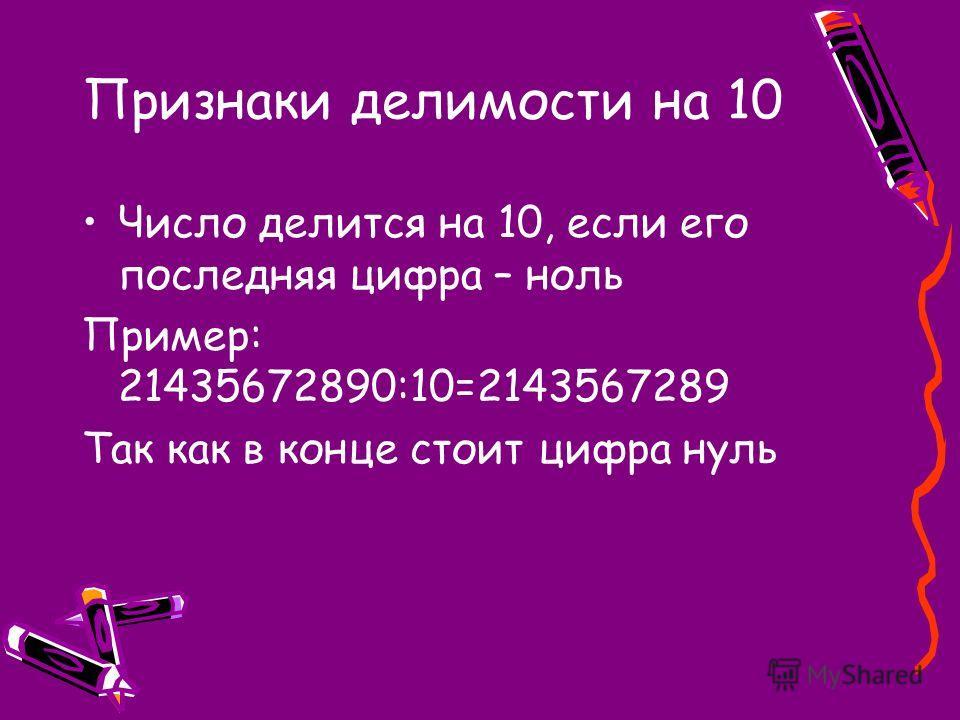 Признаки делимости на 10 Число делится на 10, если его последняя цифра – ноль Пример: 21435672890:10=2143567289 Так как в конце стоит цифра нуль