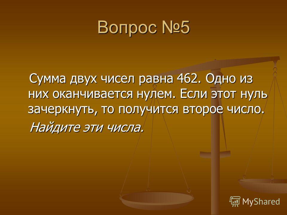 Вопрос 5 Сумма двух чисел равна 462. Одно из них оканчивается нулем. Если этот нуль зачеркнуть, то получится второе число. Сумма двух чисел равна 462. Одно из них оканчивается нулем. Если этот нуль зачеркнуть, то получится второе число. Найдите эти ч