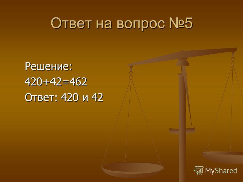 Ответ на вопрос 5 Решение: Решение: 420+42=462 420+42=462 Ответ: 420 и 42 Ответ: 420 и 42