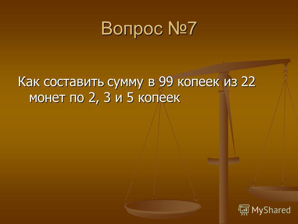 Вопрос 7 Как составить сумму в 99 копеек из 22 монет по 2, 3 и 5 копеек