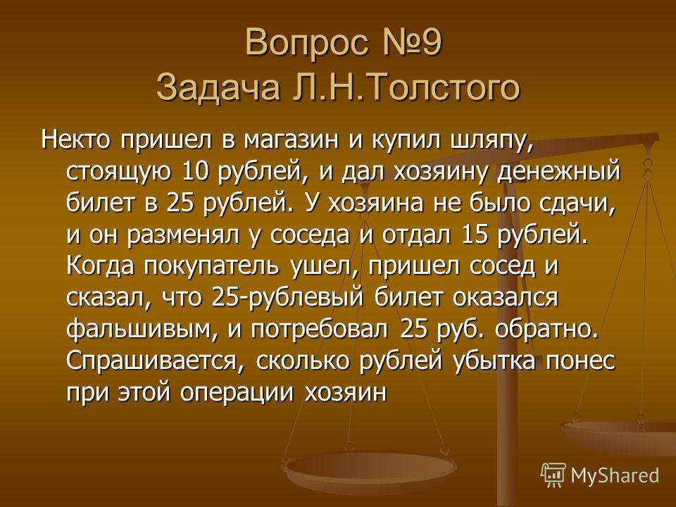 Вопрос 9 Задача Л.Н.Толстого Вопрос 9 Задача Л.Н.Толстого Некто пришел в магазин и купил шляпу, стоящую 10 рублей, и дал хозяину денежный билет в 25 рублей. У хозяина не было сдачи, и он разменял у соседа и отдал 15 рублей. Когда покупатель ушел, при