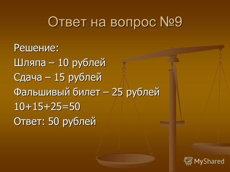 Ответ на вопрос 9 Решение: Шляпа – 10 рублей Сдача – 15 рублей Фальшивый билет – 25 рублей 10+15+25=50 Ответ: 50 рублей