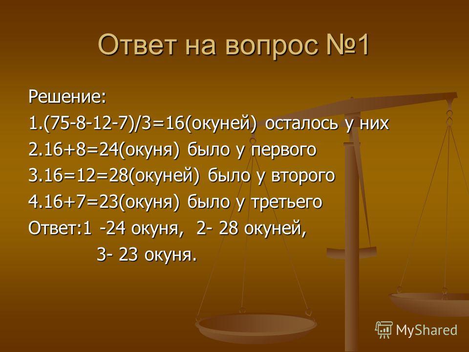 Ответ на вопрос 1 Решение: 1.(75-8-12-7)/3=16(окуней) осталось у них 2.16+8=24(окуня) было у первого 3.16=12=28(окуней) было у второго 4.16+7=23(окуня) было у третьего Ответ:1 -24 окуня, 2- 28 окуней, 3- 23 окуня. 3- 23 окуня.