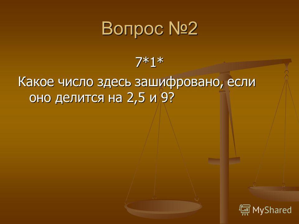 Вопрос 2 7*1* Какое число здесь зашифровано, если оно делится на 2,5 и 9?