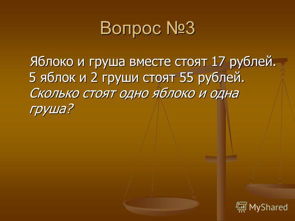 Вопрос 3 Яблоко и груша вместе стоят 17 рублей. 5 яблок и 2 груши стоят 55 рублей. Сколько стоят одно яблоко и одна груша? Яблоко и груша вместе стоят 17 рублей. 5 яблок и 2 груши стоят 55 рублей. Сколько стоят одно яблоко и одна груша?