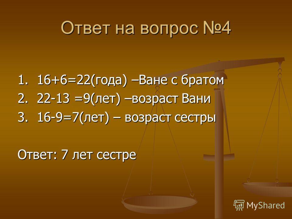 Ответ на вопрос 4 1. 16+6=22(года) –Ване с братом 2. 22-13 =9(лет) –возраст Вани 3. 16-9=7(лет) – возраст сестры Ответ: 7 лет сестре