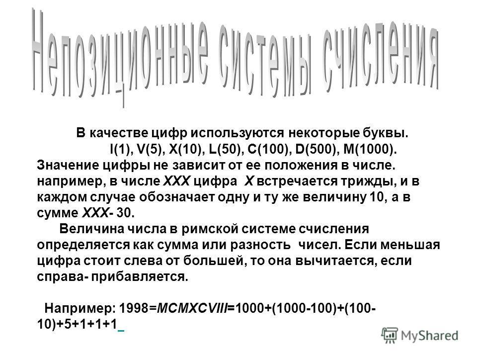 В качестве цифр используются некоторые буквы. I(1), V(5), X(10), L(50), C(100), D(500), M(1000). Значение цифры не зависит от ее положения в числе. например, в числе XXX цифра X встречается трижды, и в каждом случае обозначает одну и ту же величину 1