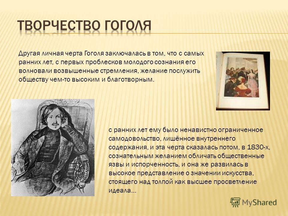 Другая личная черта Гоголя заключалась в том, что с самых ранних лет, с первых проблесков молодого сознания его волновали возвышенные стремления, желание послужить обществу чем-то высоким и благотворным. с ранних лет ему было ненавистно ограниченное