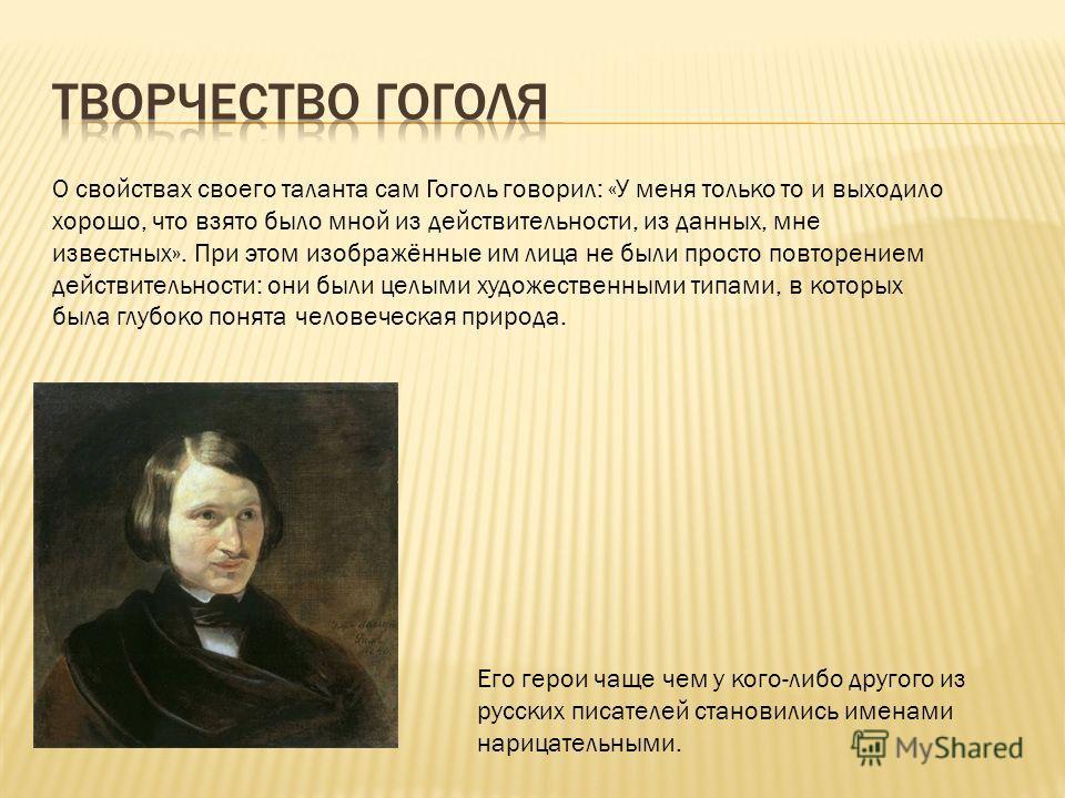 О свойствах своего таланта сам Гоголь говорил: «У меня только то и выходило хорошо, что взято было мной из действительности, из данных, мне известных». При этом изображённые им лица не были просто повторением действительности: они были целыми художес