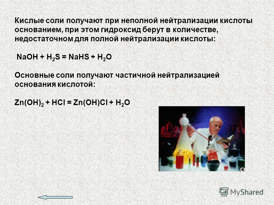 Кислые соли получают при неполной нейтрализации кислоты основанием, при этом гидроксид берут в количестве, недостаточном для полной нейтрализации кислоты: NaOH + H 2 S = NaHS + H 2 O Основные соли получают частичной нейтрализацией основания кислотой: