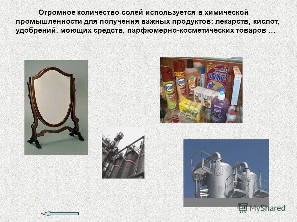 Огромное количество солей используется в химической промышленности для получения важных продуктов: лекарств, кислот, удобрений, моющих средств, парфюмерно-косметических товаров …
