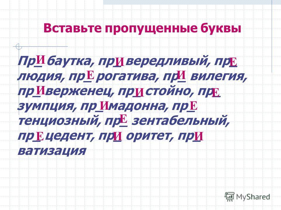Вставьте пропущенные буквы Пр_ баутка, пр_ вередливый, пр_ людия, пр_ рогатива, пр_ вилегия, пр_ верженец, пр_ стойно, пр_ зумпция, пр_ мадонна, пр_ тенциозный, пр_ зентабельный, пр_ цедент, пр_ оритет, пр_ ватизация И ИЕ ЕИ И ИЕ ИЕ Е ЕИИ