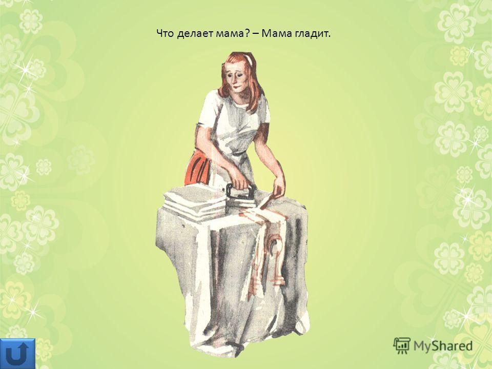 Что делает мама? – Мама гладит.