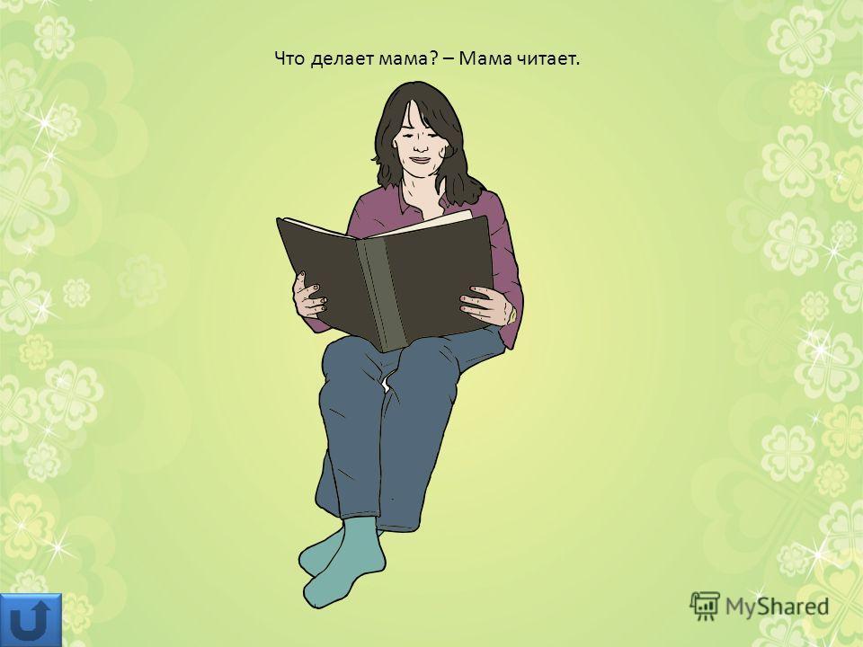Что делает мама? – Мама читает.