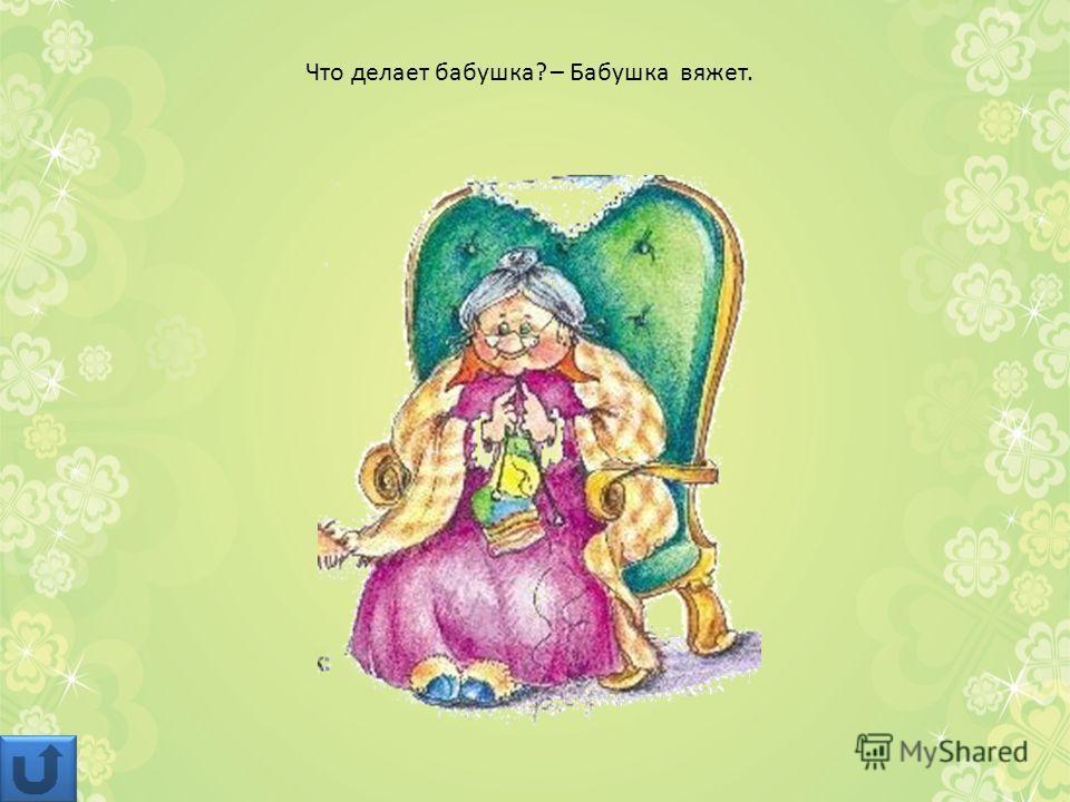 Что делает бабушка? – Бабушка вяжет.