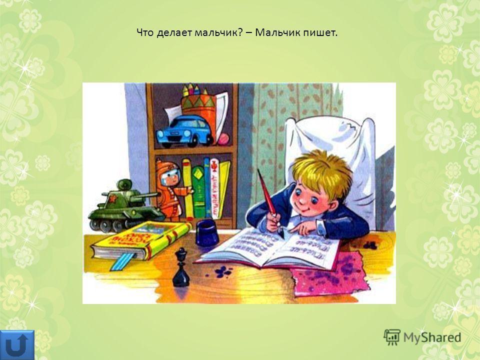 Что делает мальчик? – Мальчик пишет.
