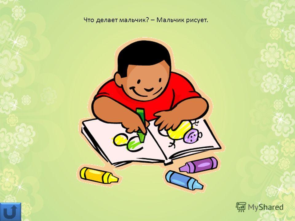 Что делает мальчик? – Мальчик рисует.