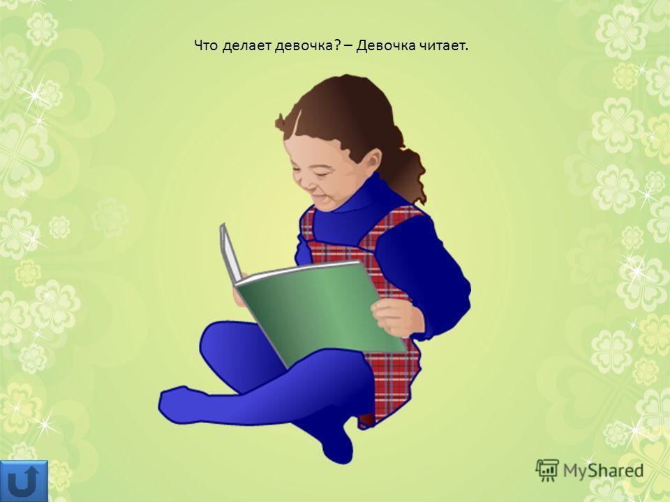 Что делает девочка? – Девочка читает.