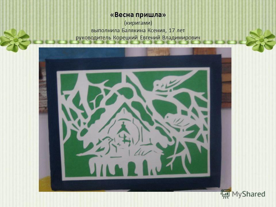 «Весна пришла» (киригами) выполнила Балякина Ксения, 17 лет руководитель Корецкий Евгений Владимирович