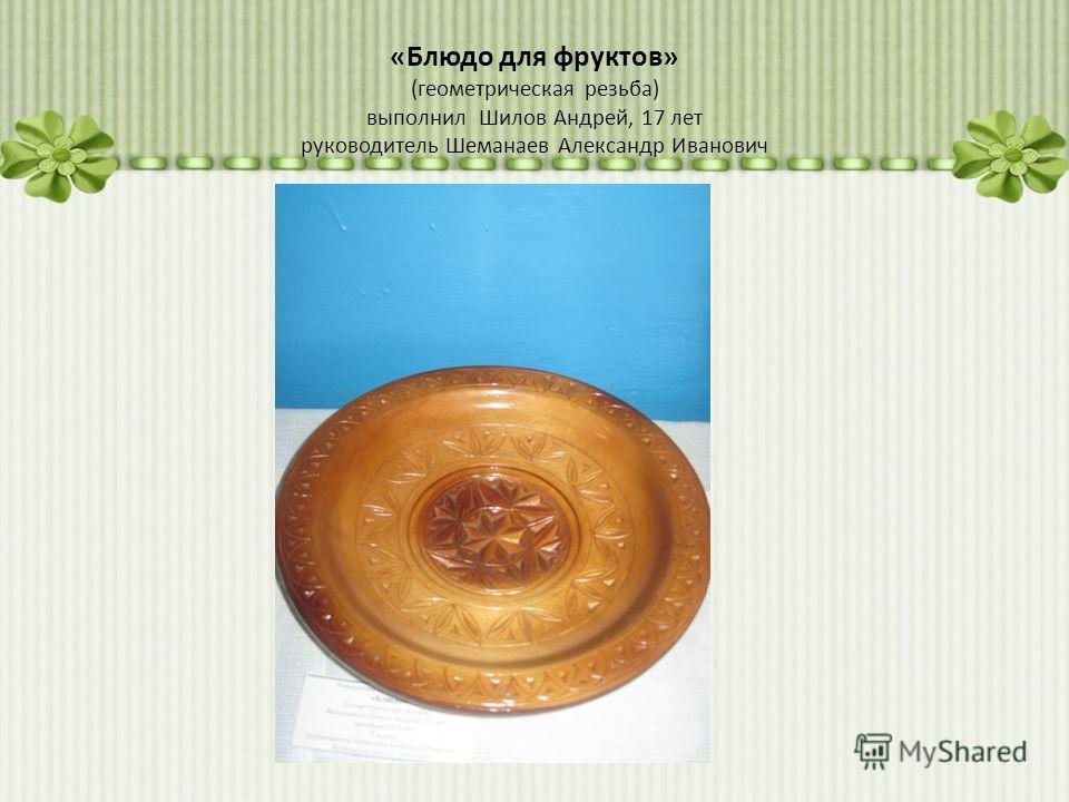 «Блюдо для фруктов» (геометрическая резьба) выполнил Шилов Андрей, 17 лет руководитель Шеманаев Александр Иванович