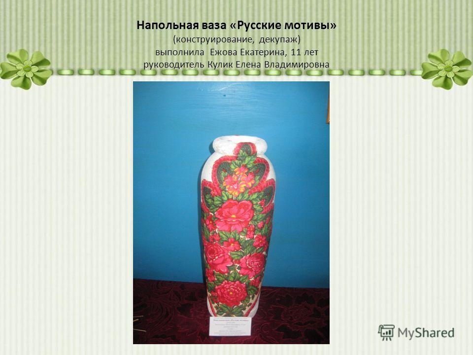 Напольная ваза «Русские мотивы» (конструирование, декупаж) выполнила Ежова Екатерина, 11 лет руководитель Кулик Елена Владимировна