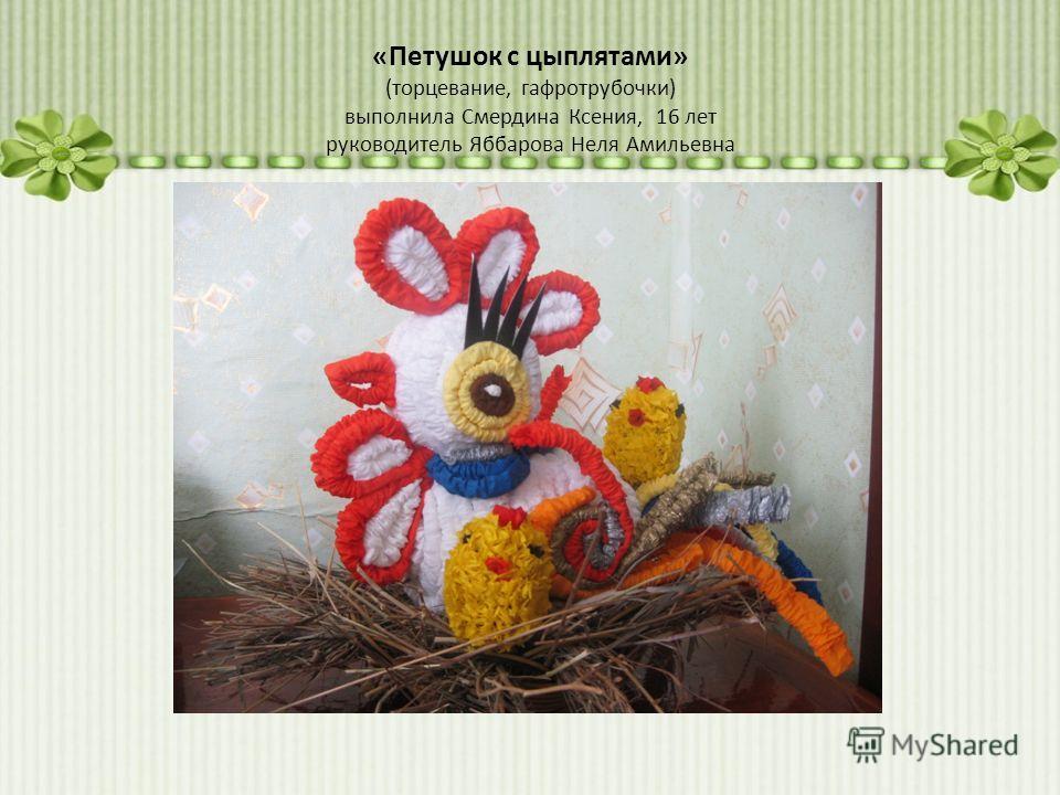 «Петушок с цыплятами» (торцевание, гафротрубочки) выполнила Смердина Ксения, 16 лет руководитель Яббарова Неля Амильевна