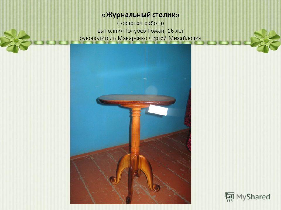 «Журнальный столик» (токарная работа) выполнил Голубев Роман, 16 лет руководитель Макаренко Сергей Михайлович