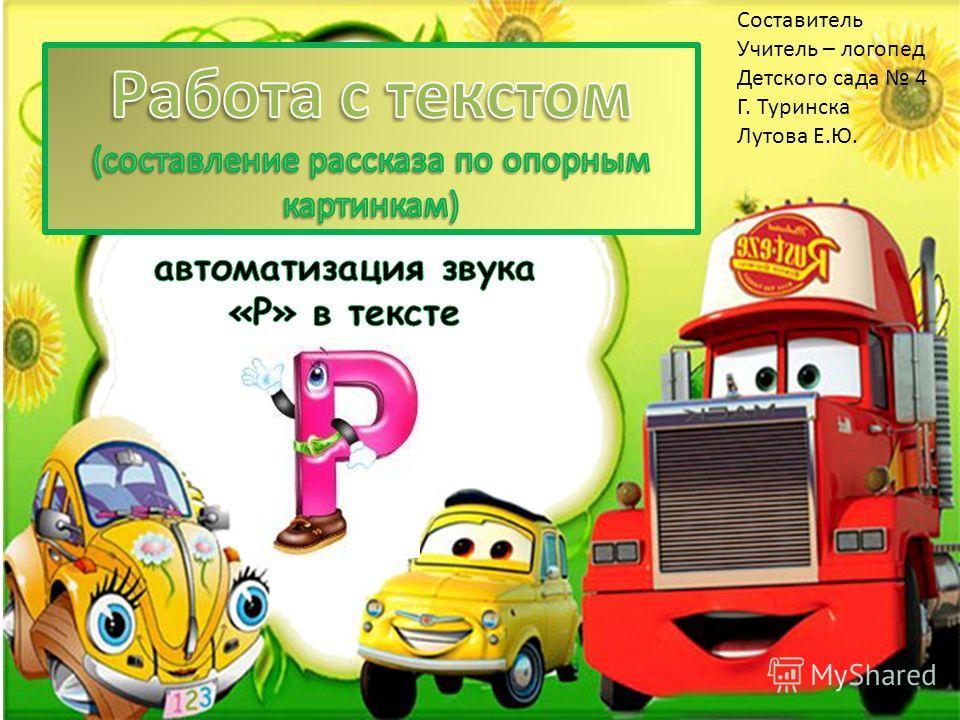 Составитель Учитель – логопед Детского сада 4 Г. Туринска Лутова Е.Ю.