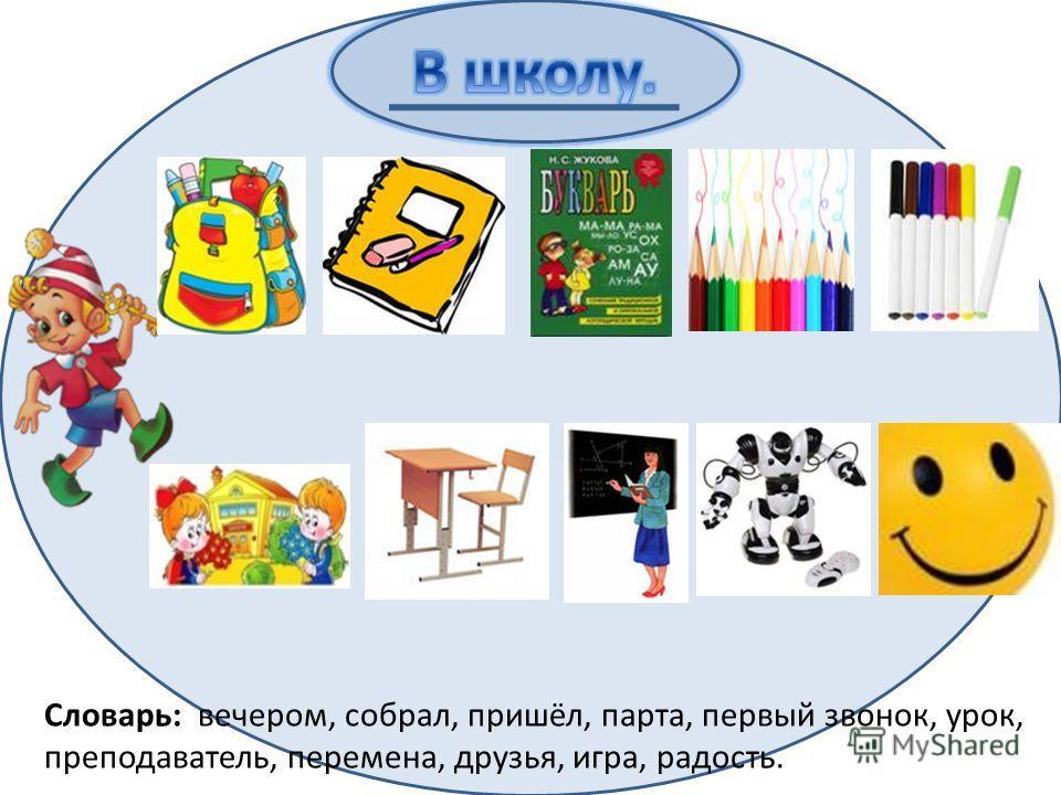 Словарь: вечером, собрал, пришёл, парта, первый звонок, урок, преподаватель, перемена, друзья, игра, радость.