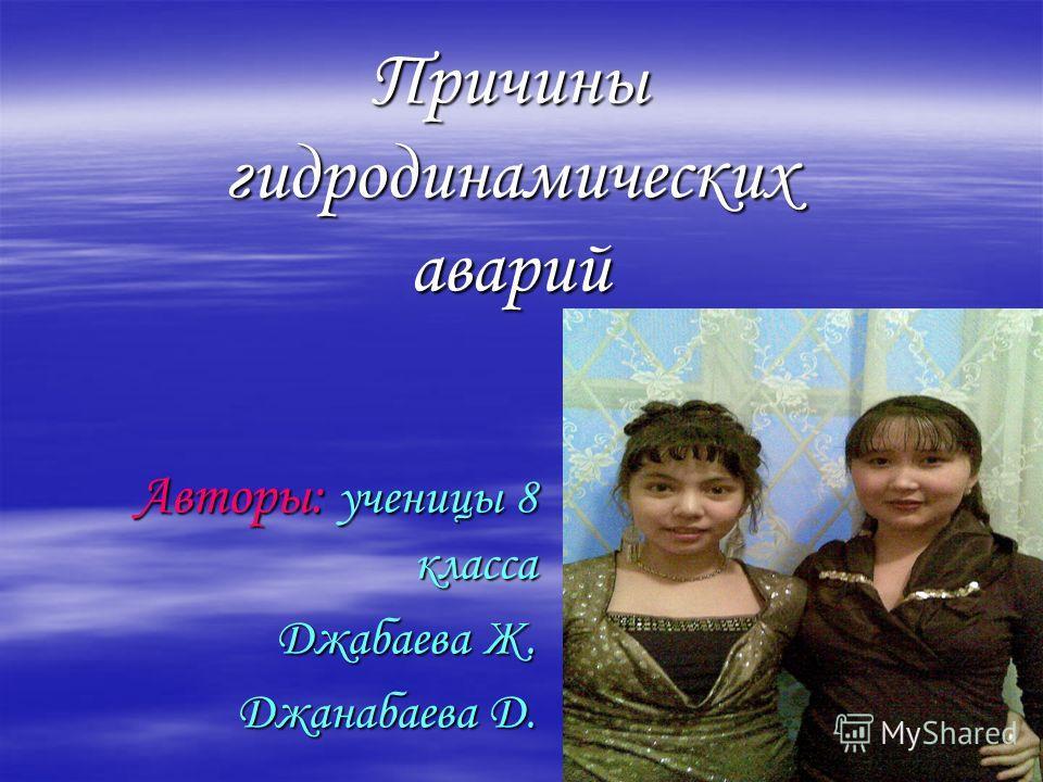 Авторы: ученицы 8 класса Джабаева Ж. Джанабаева Д. Причины гидродинамических аварий