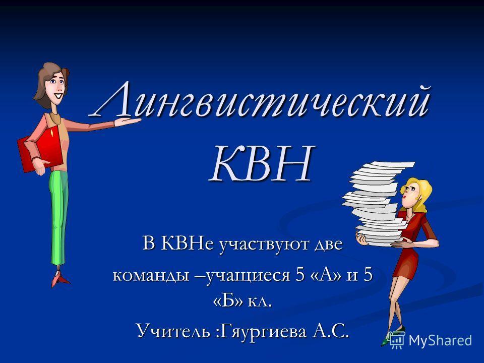 Лингвистический КВН В КВНе участвуют две команды –учащиеся 5 «А» и 5 «Б» кл. Учитель :Гяургиева А.С.