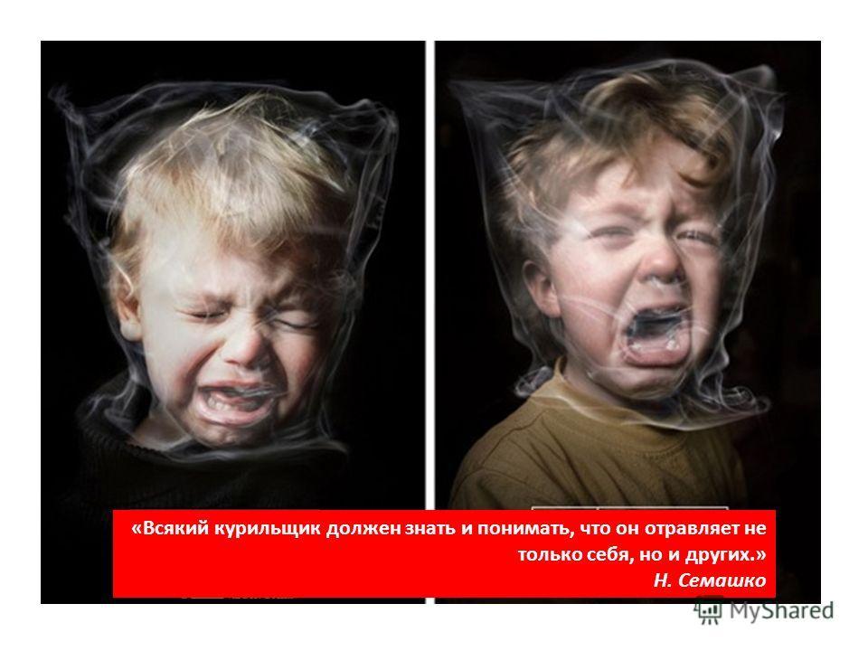 «Всякий курильщик должен знать и понимать, что он отравляет не только себя, но и других.» Н. Семашко