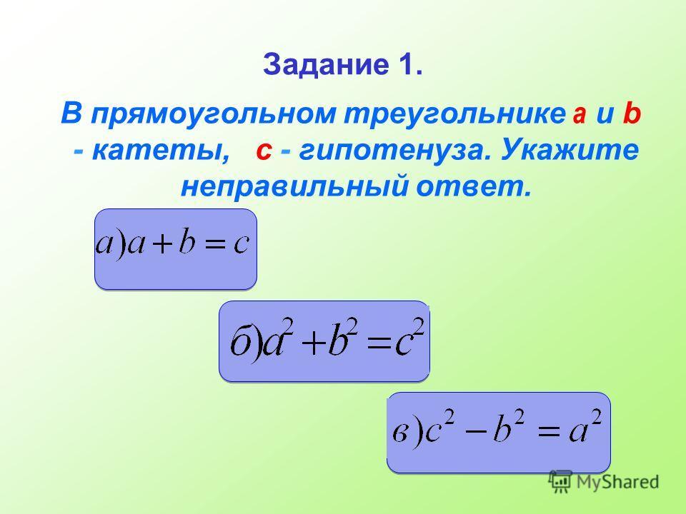 Задание 1. В прямоугольном треугольнике а и b - катеты, c - гипотенуза. Укажите неправильный ответ.