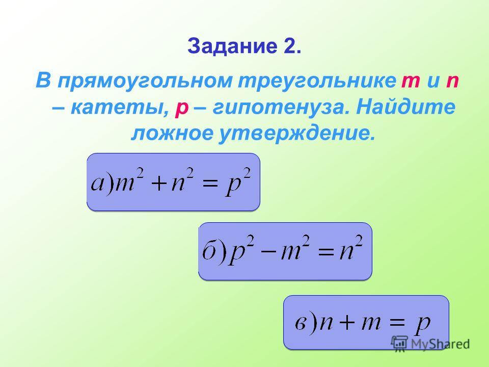 Задание 2. В прямоугольном треугольнике m и n – катеты, p – гипотенуза. Найдите ложное утверждение.